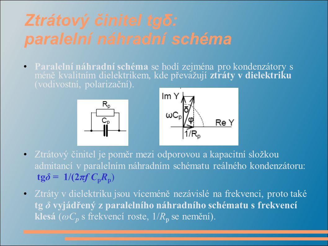 Ztrátový činitel tgδ: paralelní náhradní schéma •Paralelní náhradní schéma se hodí zejména pro kondenzátory s méně kvalitním dielektrikem, kde převažu