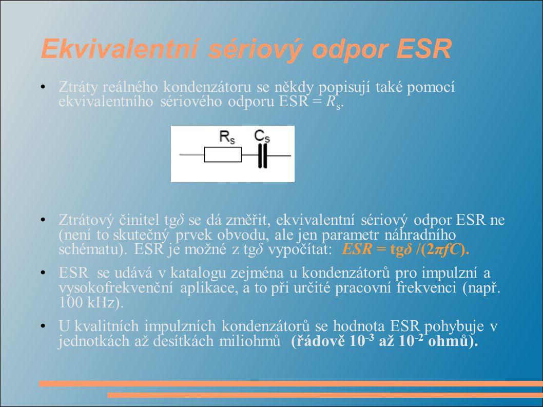 Ekvivalentní sériový odpor ESR •Ztráty reálného kondenzátoru se někdy popisují také pomocí ekvivalentního sériového odporu ESR = R s. •Ztrátový činite