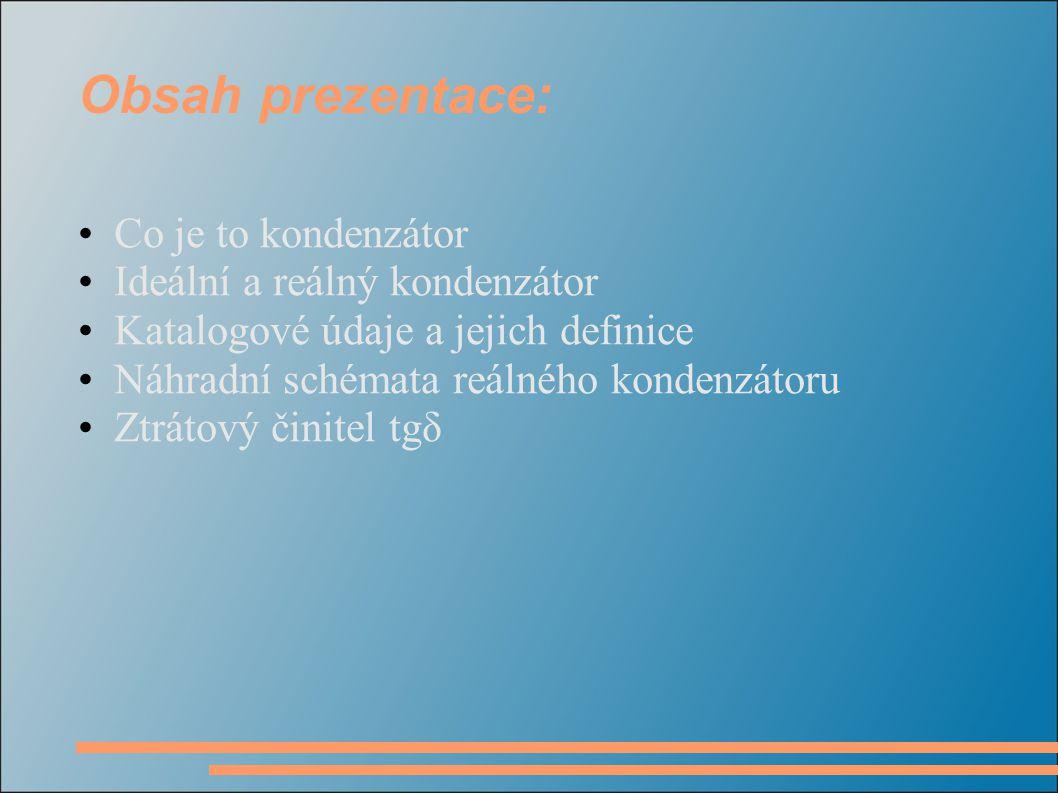Obsah prezentace: •Co je to kondenzátor •Ideální a reálný kondenzátor •Katalogové údaje a jejich definice •Náhradní schémata reálného kondenzátoru •Zt