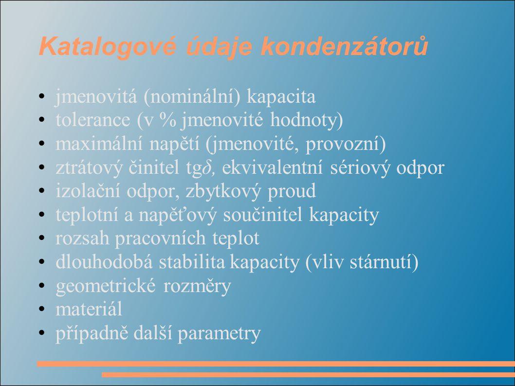 Katalogové údaje kondenzátorů •jmenovitá (nominální) kapacita •tolerance (v % jmenovité hodnoty) •maximální napětí (jmenovité, provozní) •ztrátový čin
