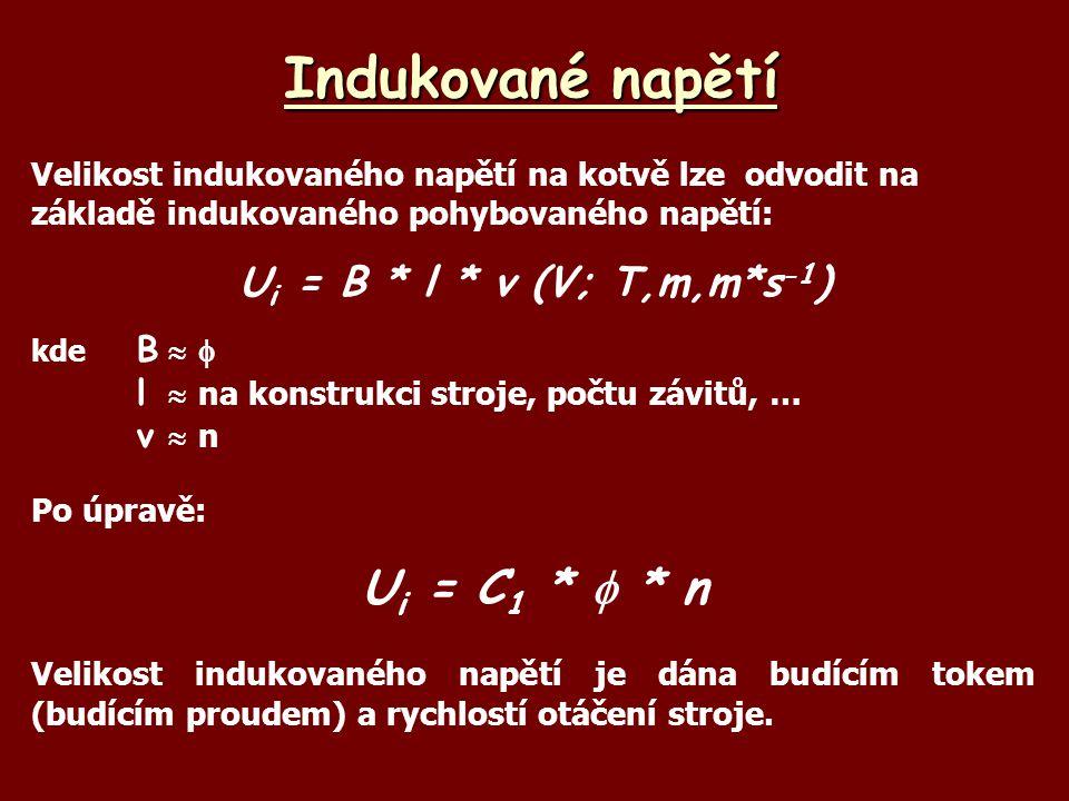 Indukované napětí Velikost indukovaného napětí na kotvě lze odvodit na základě indukovaného pohybovaného napětí: U i = B * l * v (V; T,m,m*s -1 ) kde B  l  na konstrukci stroje, počtu závitů, … vnvn Po úpravě: U i = C 1 *  * n Velikost indukovaného napětí je dána budícím tokem (budícím proudem) a rychlostí otáčení stroje.
