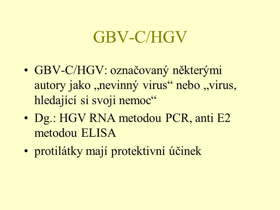 """GBV-C/HGV •GBV-C/HGV: označovaný některými autory jako """"nevinný virus"""" nebo """"virus, hledající si svoji nemoc"""" •Dg.: HGV RNA metodou PCR, anti E2 metod"""