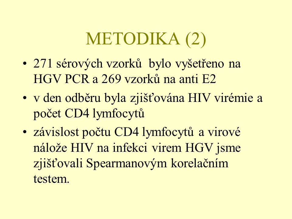 METODIKA (2) •271 sérových vzorků bylo vyšetřeno na HGV PCR a 269 vzorků na anti E2 •v den odběru byla zjišťována HIV virémie a počet CD4 lymfocytů •závislost počtu CD4 lymfocytů a virové nálože HIV na infekci virem HGV jsme zjišťovali Spearmanovým korelačním testem.