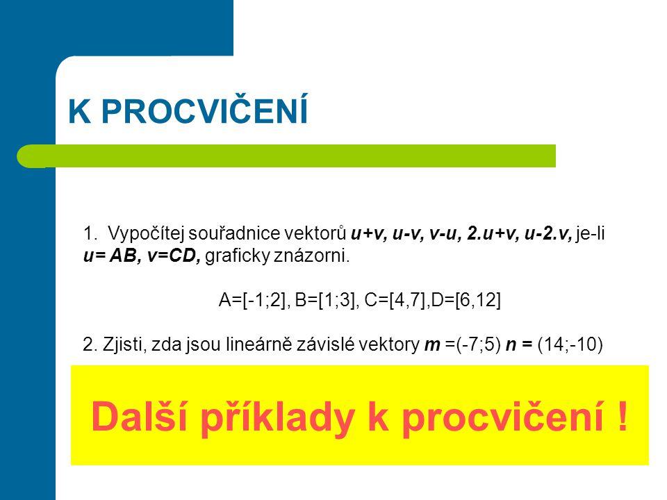 Další příklady k procvičení ! K PROCVIČENÍ 1.Vypočítej souřadnice vektorů u+v, u-v, v-u, 2.u+v, u-2.v, je-li u= AB, v=CD, graficky znázorni. A=[-1;2],