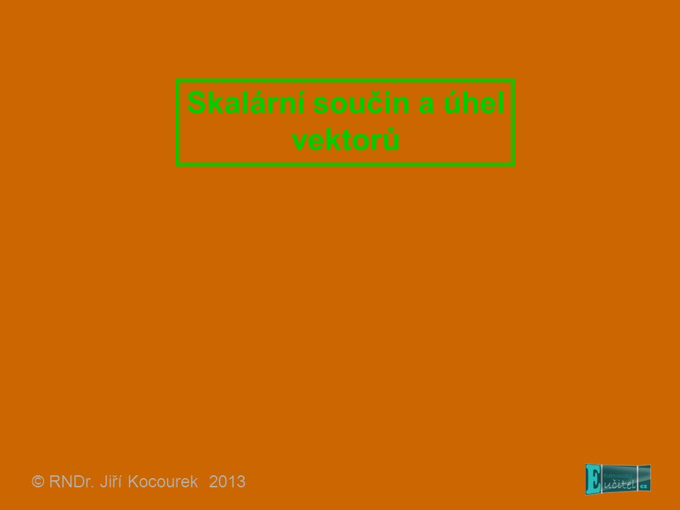 Skalární součin a úhel vektorů © RNDr. Jiří Kocourek 2013