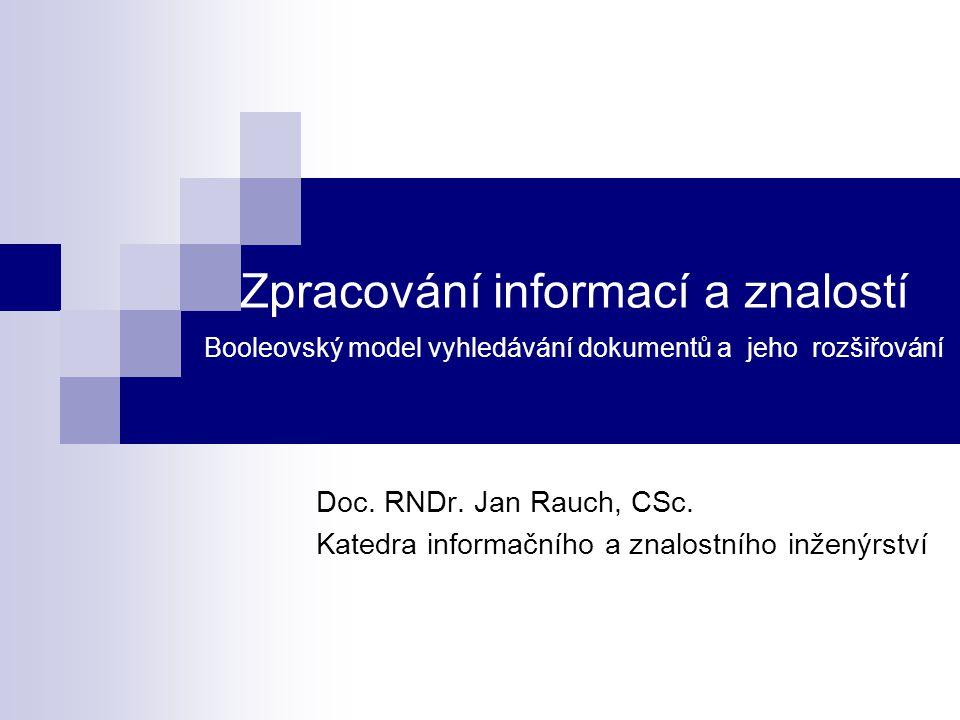 Zpracování informací a znalostí Booleovský model vyhledávání dokumentů a jeho rozšiřování Doc. RNDr. Jan Rauch, CSc. Katedra informačního a znalostníh
