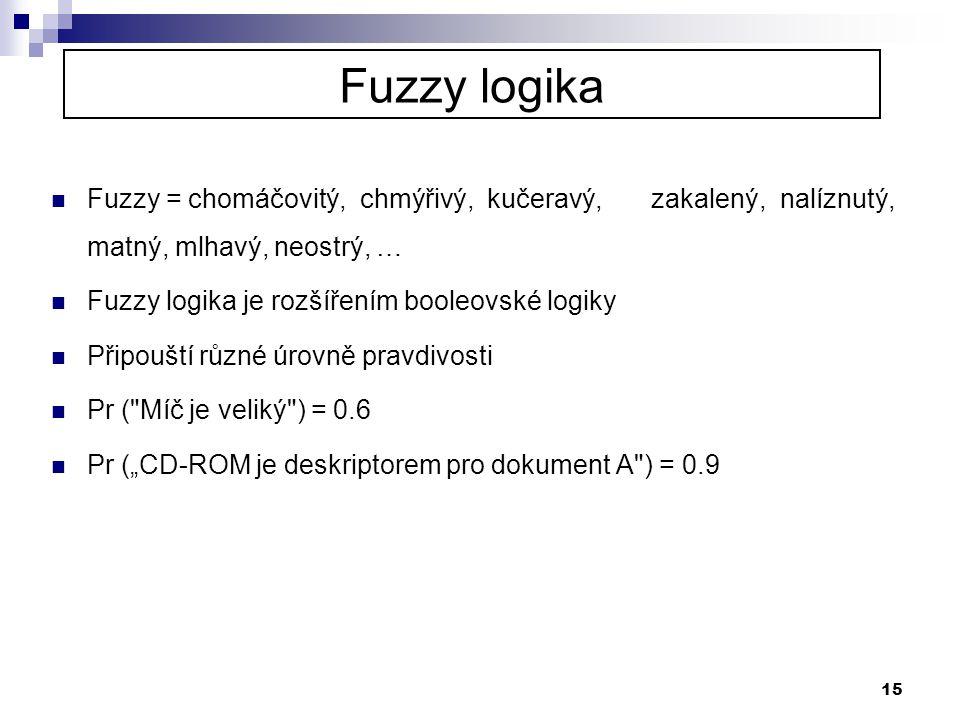 15 Fuzzy logika  Fuzzy = chomáčovitý, chmýřivý, kučeravý, zakalený, nalíznutý, matný, mlhavý, neostrý, …  Fuzzy logika je rozšířením booleovské logi