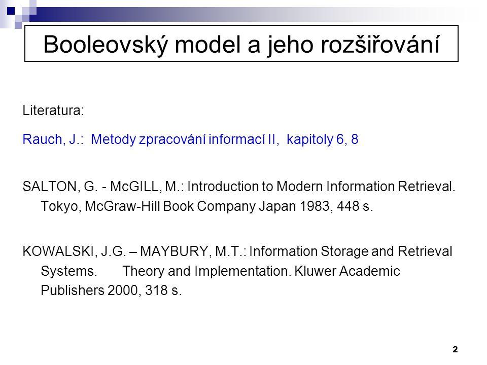 2 Booleovský model a jeho rozšiřování Literatura: Rauch, J.: Metody zpracování informací II, kapitoly 6, 8 SALTON, G. - McGILL, M.: Introduction to Mo