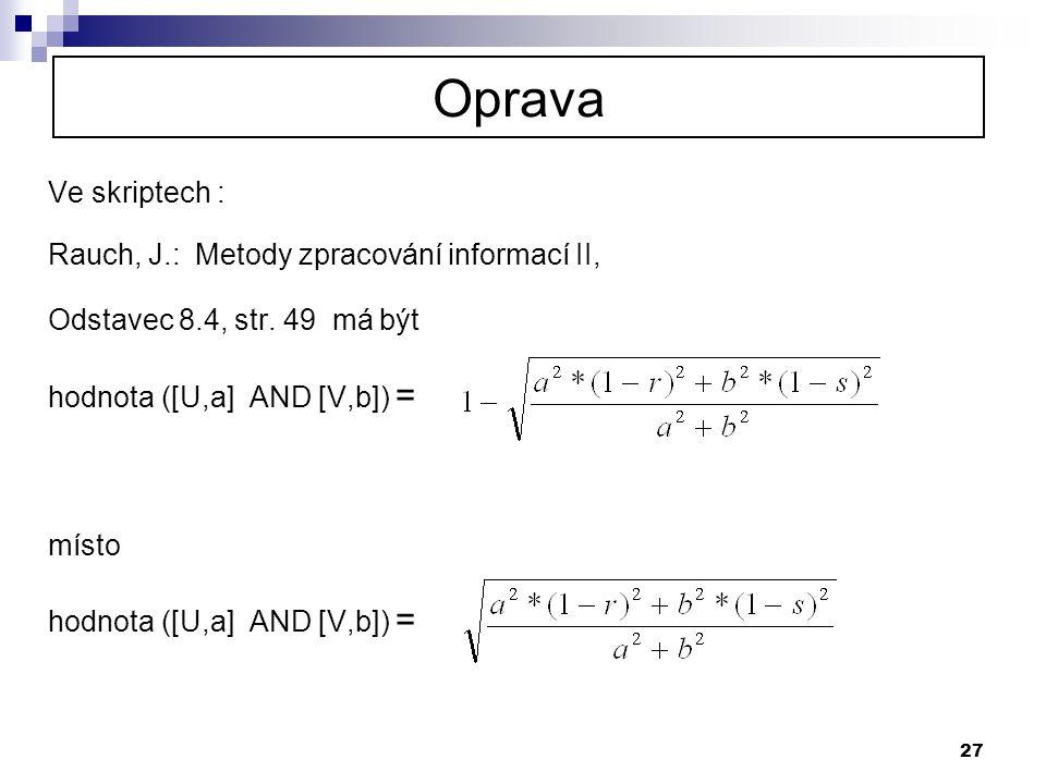 27 Oprava Ve skriptech : Rauch, J.: Metody zpracování informací II, Odstavec 8.4, str. 49 má být hodnota ([U,a] AND [V,b]) = místo hodnota ([U,a] AND