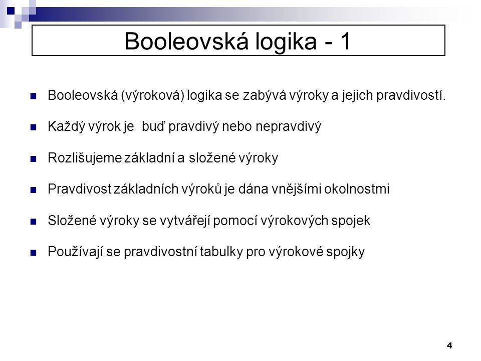 4 Booleovská logika - 1  Booleovská (výroková) logika se zabývá výroky a jejich pravdivostí.  Každý výrok je buď pravdivý nebo nepravdivý  Rozlišuj