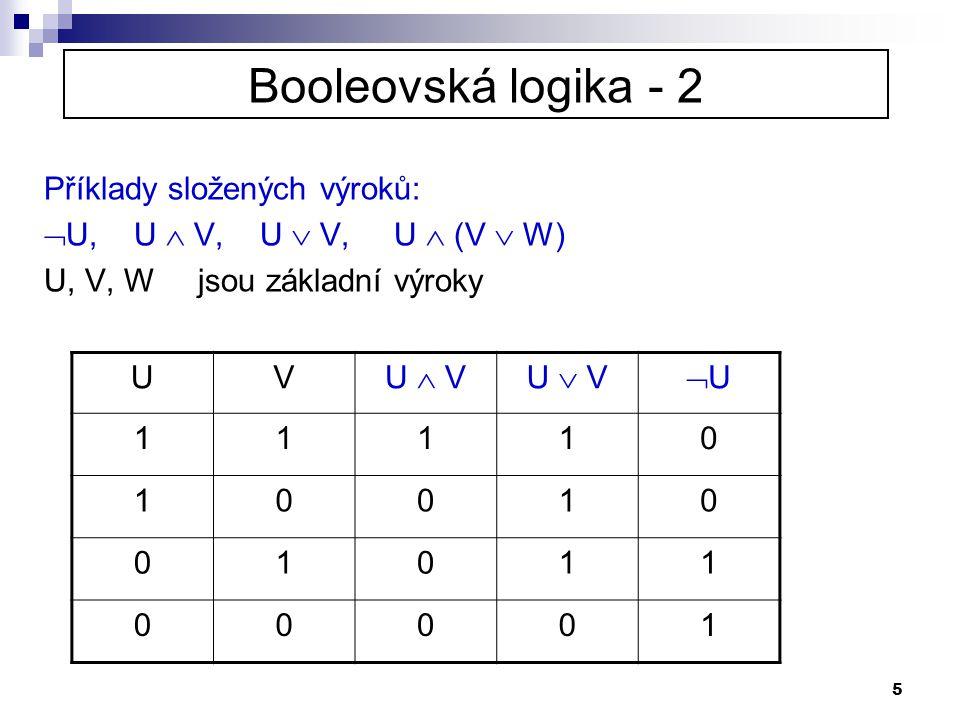 5 Booleovská logika - 2 Příklady složených výroků:  U, U  V, U  V, U  (V  W) U, V, W jsou základní výroky UV U  VU  V UU 11110 10010 01011 00