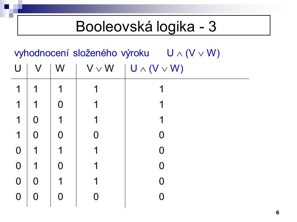 6 Booleovská logika - 3 vyhodnocení složeného výroku U  (V  W) U V W V  W U  (V  W) 1 1 1 1 1 1 1 0 1 1 1 0 1 1 1 1 0 0 0 0 0 1 1 1 0 0 1 0 1 0 0