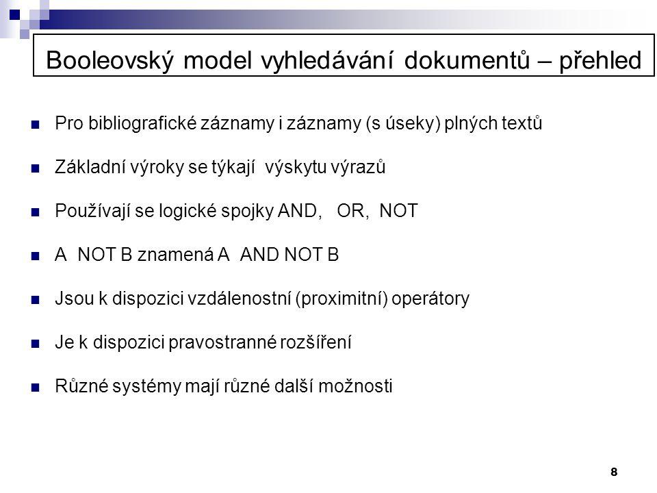 8 Booleovský model vyhledávání dokumentů – přehled  Pro bibliografické záznamy i záznamy (s úseky) plných textů  Základní výroky se týkají výskytu v