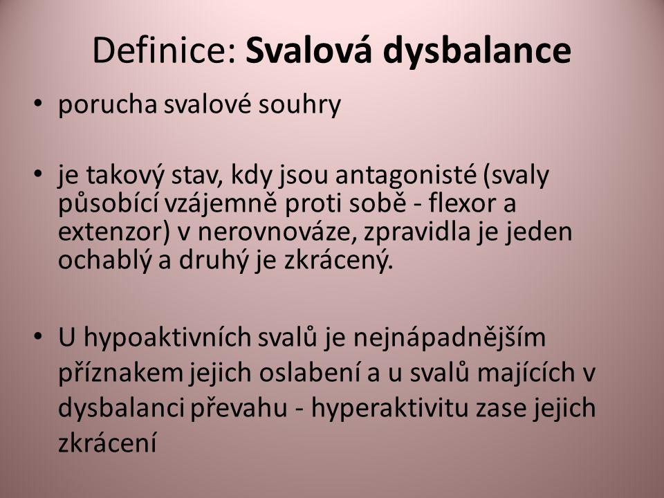 Definice: Svalová dysbalance • porucha svalové souhry • je takový stav, kdy jsou antagonisté (svaly působící vzájemně proti sobě - flexor a extenzor) v nerovnováze, zpravidla je jeden ochablý a druhý je zkrácený.