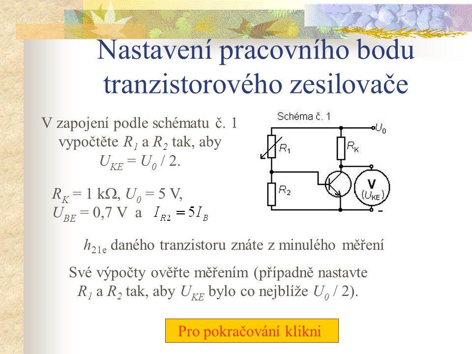 Kontrolní otázky Před začátkem vlastního měření odpovězte na tyto otázky: Pro pokračování klikni • Proč a jak stabilizujeme pracovní bod tranzistoru?