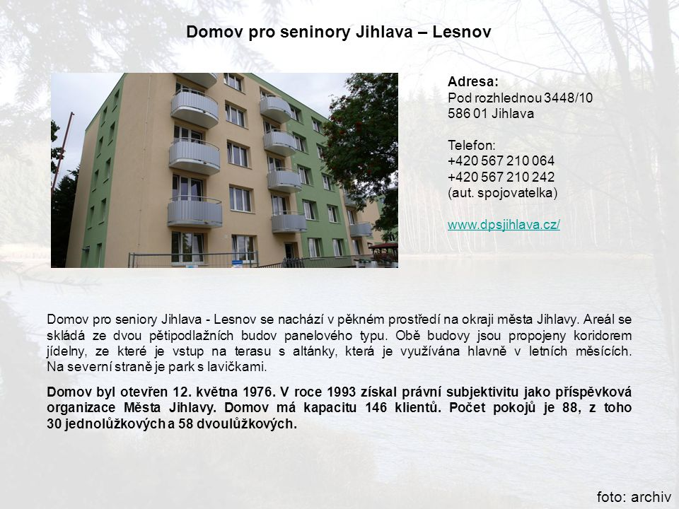 Adresa: Pod rozhlednou 3448/10 586 01 Jihlava Telefon: +420 567 210 064 +420 567 210 242 (aut. spojovatelka) www.dpsjihlava.cz/ Domov pro seninory Jih