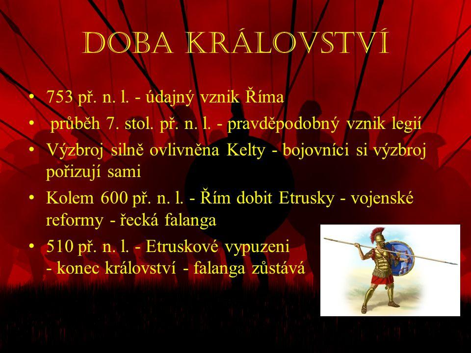 Doba království • 753 př. n. l. - údajný vznik Říma • průběh 7. stol. př. n. l. - pravděpodobný vznik legií • Výzbroj silně ovlivněna Kelty - bojovníc