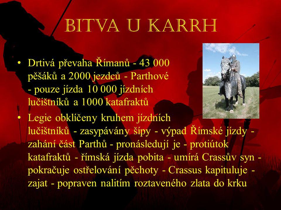 Bitva u Karrh • Drtivá převaha Římanů - 43 000 pěšáků a 2000 jezdců - Parthové - pouze jízda 10 000 jízdních lučištníků a 1000 katafraktů • Legie obkl