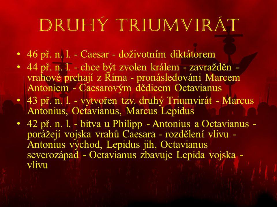 Druhý Triumvirát • 46 př. n. l. - Caesar - doživotním diktátorem • 44 př. n. l. - chce být zvolen králem - zavražděn - vrahové prchají z Říma - pronás