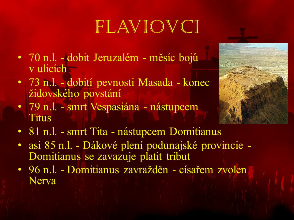 Flaviovci • 70 n.l. - dobit Jeruzalém - měsíc bojů v ulicích • 73 n.l. - dobití pevnosti Masada - konec židovského povstání • 79 n.l. - smrt Vespasián