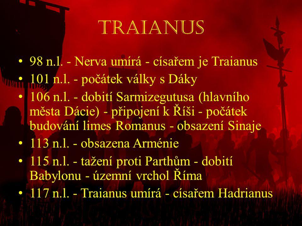 Traianus • 98 n.l. - Nerva umírá - císařem je Traianus • 101 n.l. - počátek války s Dáky • 106 n.l. - dobití Sarmizegutusa (hlavního města Dácie) - př