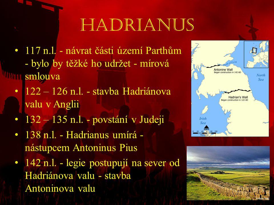 Hadrianus • 117 n.l. - návrat části území Parthům - bylo by těžké ho udržet - mírová smlouva • 122 – 126 n.l. - stavba Hadriánova valu v Anglii • 132