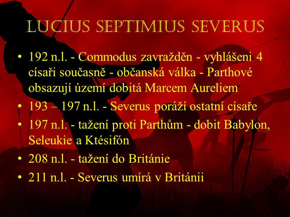 Lucius Septimius Severus • 192 n.l. - Commodus zavražděn - vyhlášeni 4 císaři současně - občanská válka - Parthové obsazují území dobitá Marcem Aureli