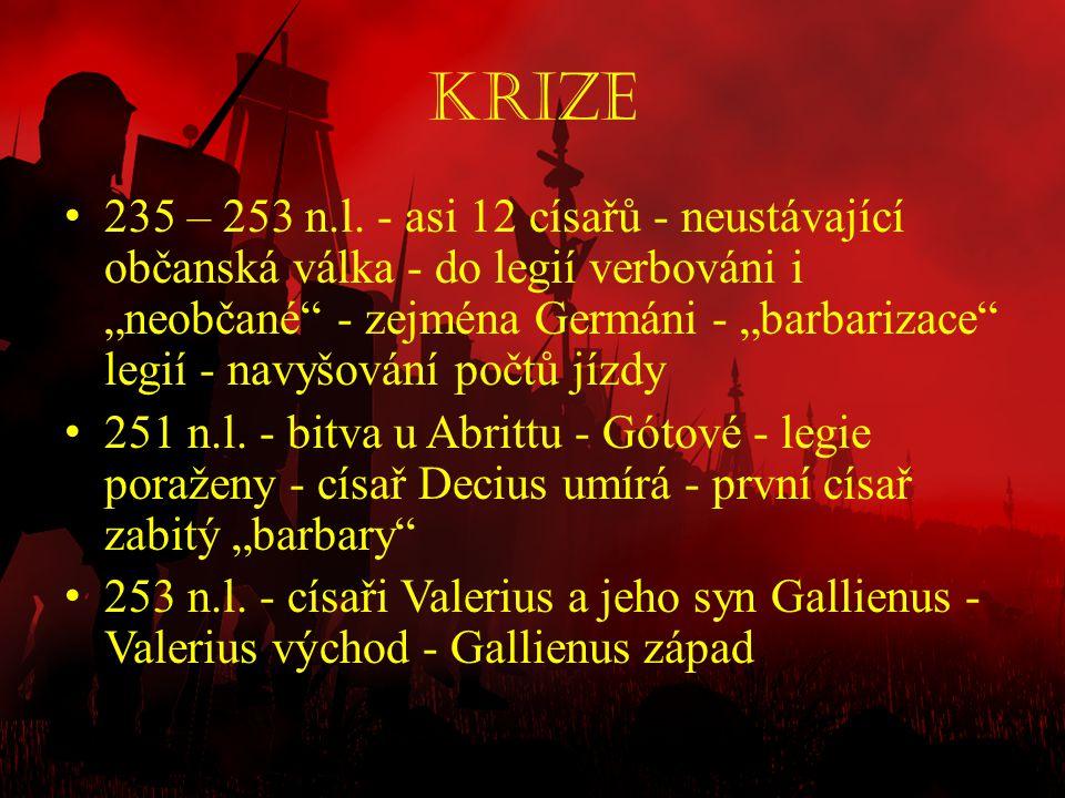 """Krize • 235 – 253 n.l. - asi 12 císařů - neustávající občanská válka - do legií verbováni i """"neobčané"""" - zejména Germáni - """"barbarizace"""" legií - navyš"""