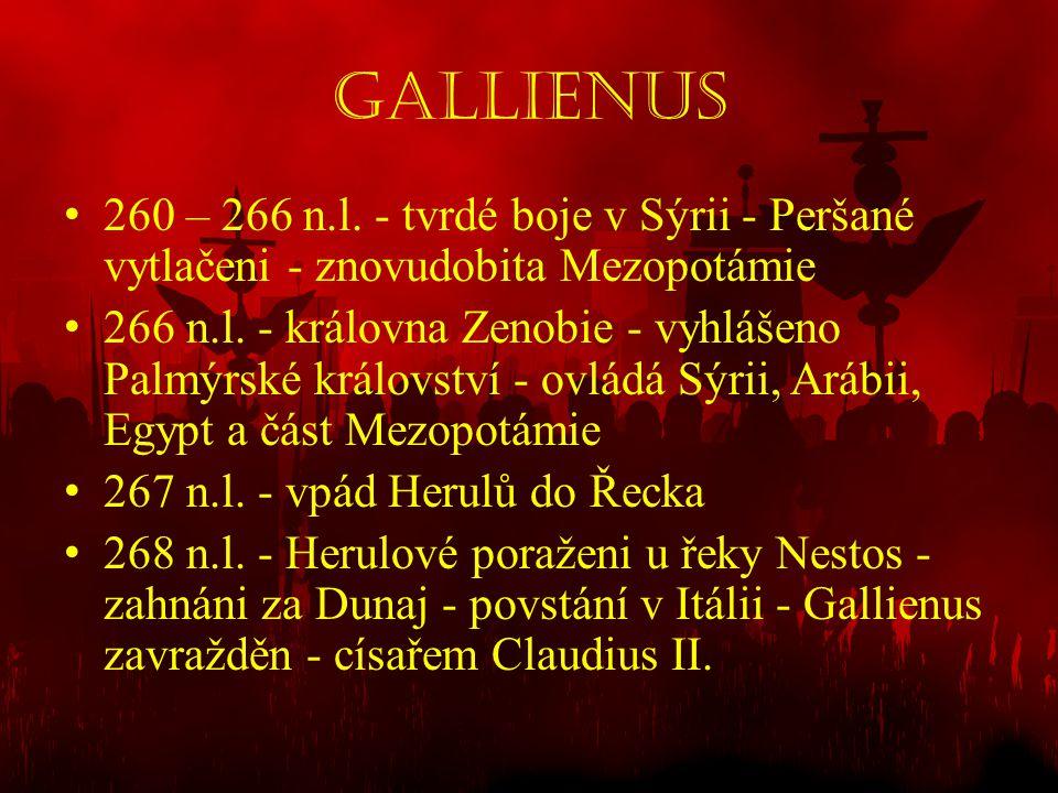 Gallienus • 260 – 266 n.l. - tvrdé boje v Sýrii - Peršané vytlačeni - znovudobita Mezopotámie • 266 n.l. - královna Zenobie - vyhlášeno Palmýrské král