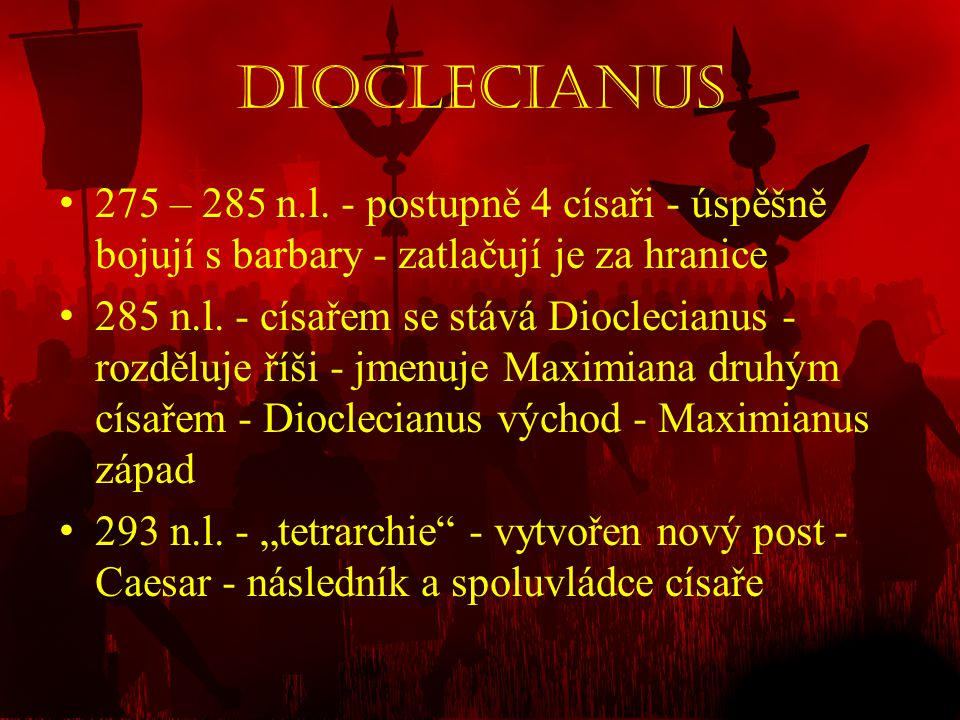 Dioclecianus • 275 – 285 n.l. - postupně 4 císaři - úspěšně bojují s barbary - zatlačují je za hranice • 285 n.l. - císařem se stává Dioclecianus - ro