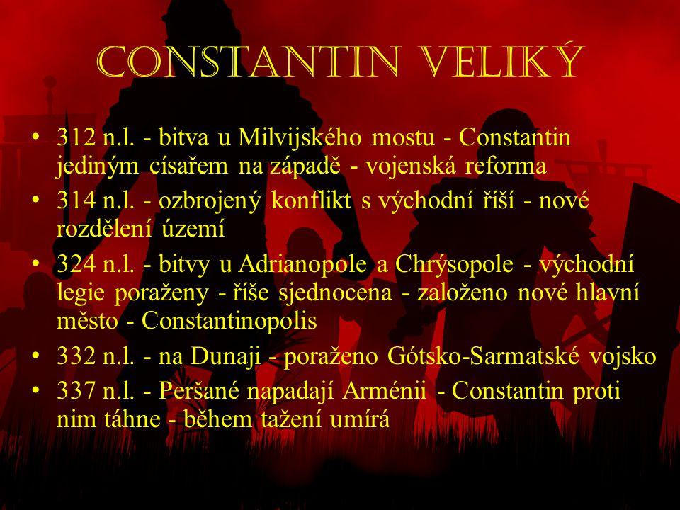 Constantin Veliký • 312 n.l. - bitva u Milvijského mostu - Constantin jediným císařem na západě - vojenská reforma • 314 n.l. - ozbrojený konflikt s v