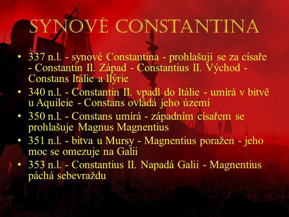 Synové Constantina • 337 n.l. - synové Constantina - prohlašují se za císaře - Constantin II. Západ - Constantius II. Východ - Constans Itálie a Ilýri