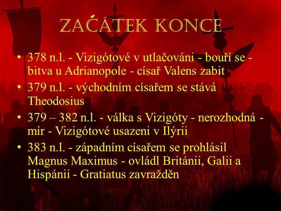 Zacátek Konce • 378 n.l. - Vizigótové v utlačováni - bouří se - bitva u Adrianopole - císař Valens zabit • 379 n.l. - východním císařem se stává Theod