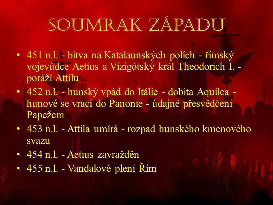 Soumrak západu • 451 n.l. - bitva na Katalaunských polích - římský vojevůdce Aetius a Vizigótský král Theodorich I. - poráží Attilu • 452 n.l. - hunsk