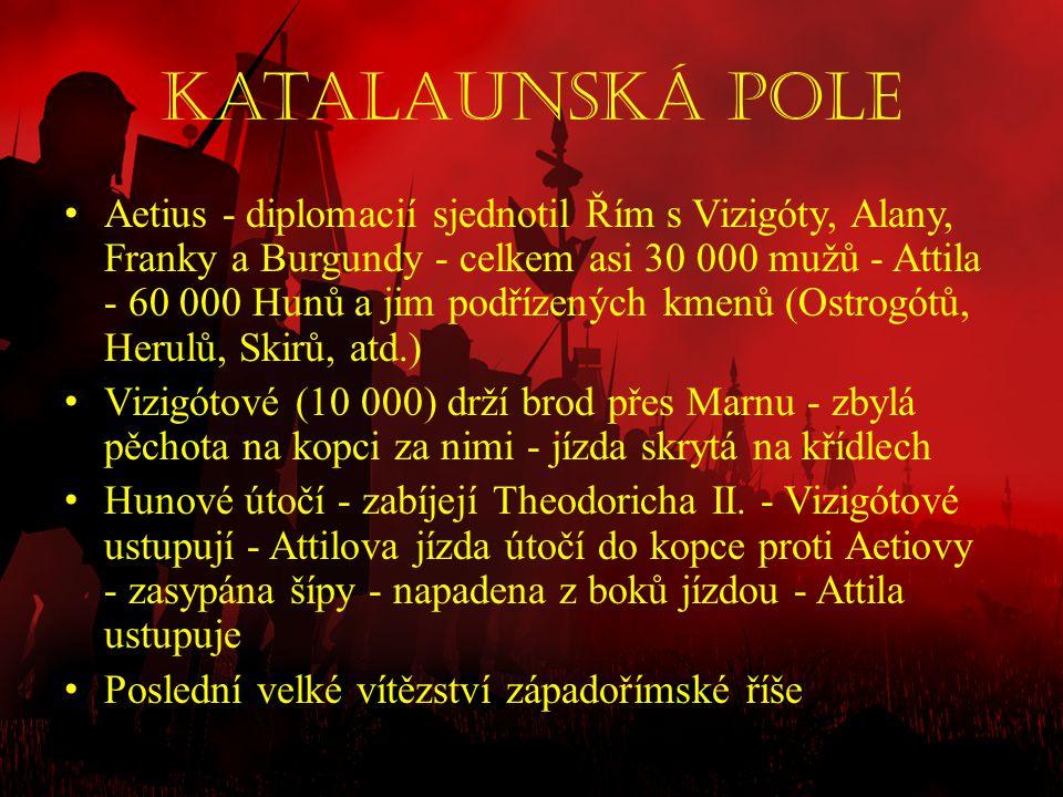 Katalaunská pole • Aetius - diplomacií sjednotil Řím s Vizigóty, Alany, Franky a Burgundy - celkem asi 30 000 mužů - Attila - 60 000 Hunů a jim podříz