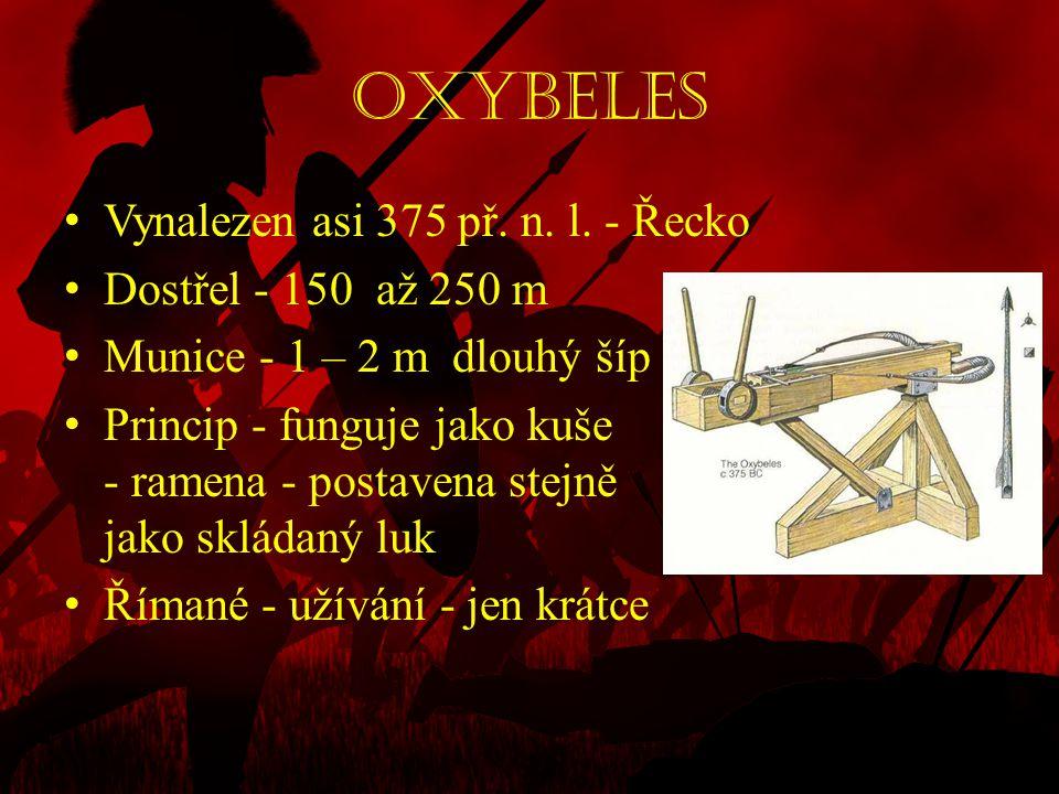 Oxybeles • Vynalezen asi 375 př. n. l. - Řecko • Dostřel - 150 až 250 m • Munice - 1 – 2 m dlouhý šíp • Princip - funguje jako kuše - ramena - postave