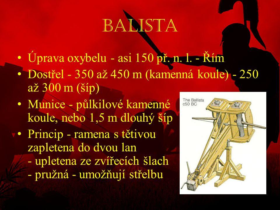 Balista • Úprava oxybelu - asi 150 př. n. l. - Řím • Dostřel - 350 až 450 m (kamenná koule) - 250 až 300 m (šíp) • Munice - půlkilové kamenné koule, n