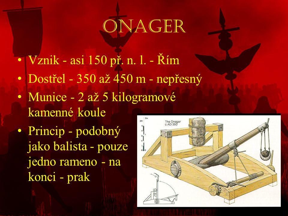 Onager • Vznik - asi 150 př. n. l. - Řím • Dostřel - 350 až 450 m - nepřesný • Munice - 2 až 5 kilogramové kamenné koule • Princip - podobný jako bali