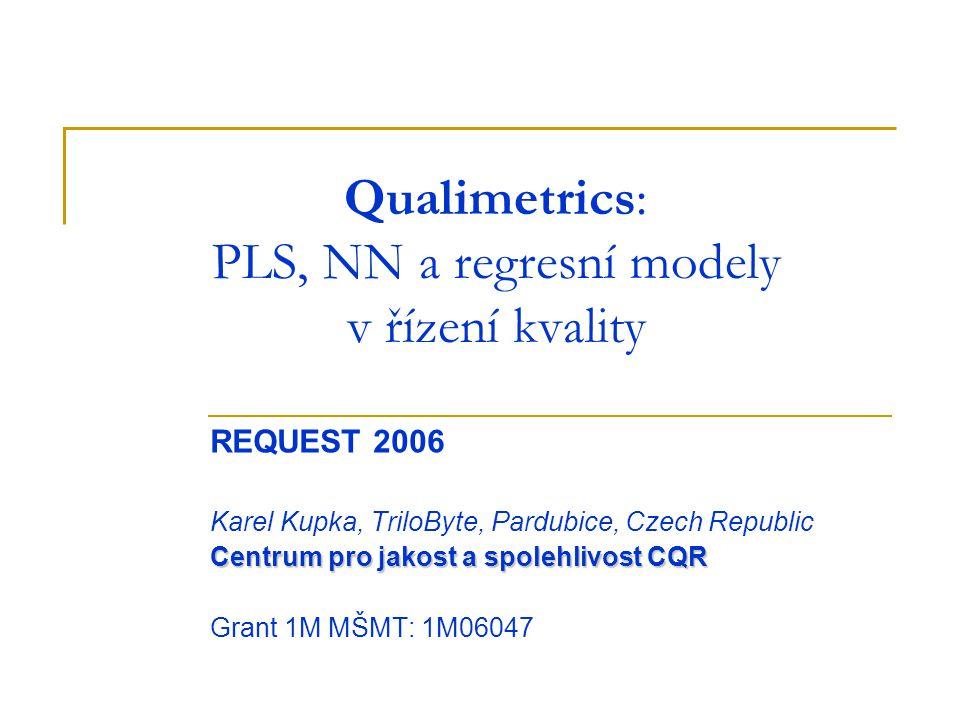 Qualimetrics: PLS, NN a regresní modely v řízení kvality REQUEST 2006 Karel Kupka, TriloByte, Pardubice, Czech Republic Centrum pro jakost a spolehlivost CQR Grant 1M MŠMT: 1M06047