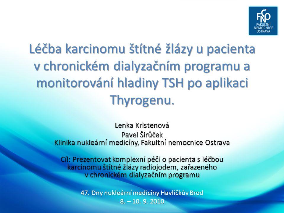 Závěr • pacienty s ca štítné žlázy v chronickém dialyzačním programu je možno léčit pomocí 131 I • hladiny hormonů štítné žlázy, TG, TSH jsou závislé na distribučním objemu, stoupají po dialýze o 20-50% • je vhodné redukovat dávku 131 I o cca 60 - 70% z důvodu prodloužení biologického poločasu • tj.