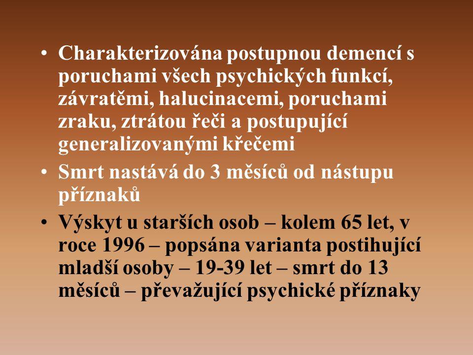 •Charakterizována postupnou demencí s poruchami všech psychických funkcí, závratěmi, halucinacemi, poruchami zraku, ztrátou řeči a postupující generalizovanými křečemi •Smrt nastává do 3 měsíců od nástupu příznaků •Výskyt u starších osob – kolem 65 let, v roce 1996 – popsána varianta postihující mladší osoby – 19-39 let – smrt do 13 měsíců – převažující psychické příznaky