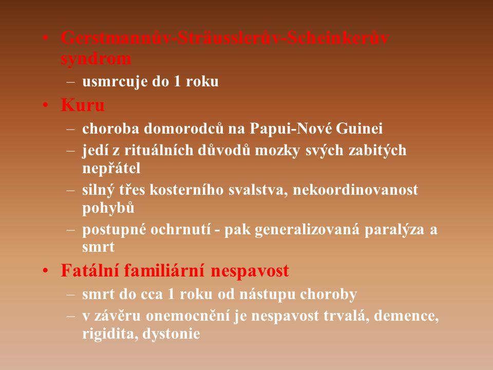 •Gerstmannův-Sträusslerův-Scheinkerův syndrom –usmrcuje do 1 roku •Kuru –choroba domorodců na Papui-Nové Guinei –jedí z rituálních důvodů mozky svých zabitých nepřátel –silný třes kosterního svalstva, nekoordinovanost pohybů –postupné ochrnutí - pak generalizovaná paralýza a smrt •Fatální familiární nespavost –smrt do cca 1 roku od nástupu choroby –v závěru onemocnění je nespavost trvalá, demence, rigidita, dystonie