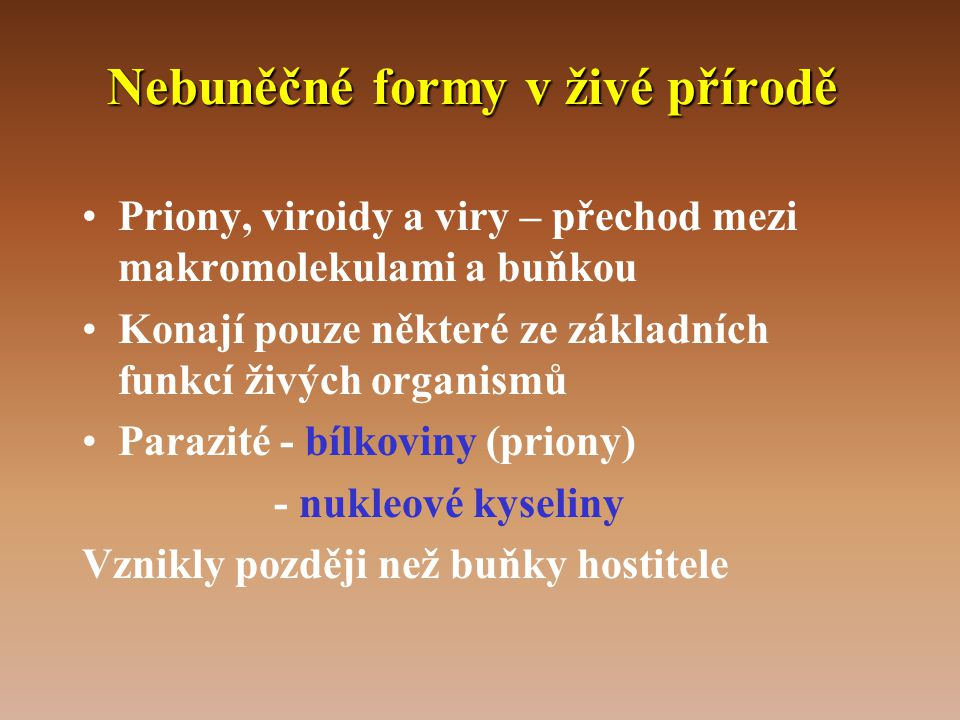 Nebuněčné formy v živé přírodě •Priony, viroidy a viry – přechod mezi makromolekulami a buňkou •Konají pouze některé ze základních funkcí živých organismů •Parazité - bílkoviny (priony) - nukleové kyseliny Vznikly později než buňky hostitele
