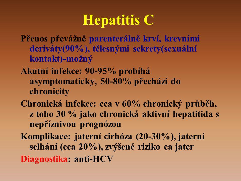 Hepatitis C Přenos převážně parenterálně krví, krevními deriváty(90%), tělesnými sekrety(sexuální kontakt)-možný Akutní infekce: 90-95% probíhá asymptomaticky, 50-80% přechází do chronicity Chronická infekce: cca v 60% chronický průběh, z toho 30 % jako chronická aktivní hepatitida s nepříznivou prognózou Komplikace: jaterní cirhóza (20-30%), jaterní selhání (cca 20%), zvýšené riziko ca jater Diagnostika: anti-HCV