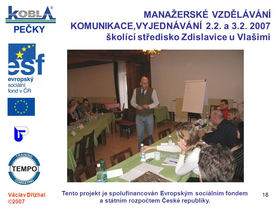 PEČKY Václav Dřízhal ©2007 Tento projekt je spolufinancován Evropským sociálním fondem a státním rozpočtem České republiky. 16 MANAŽERSKÉ VZDĚLÁVÁNÍ K