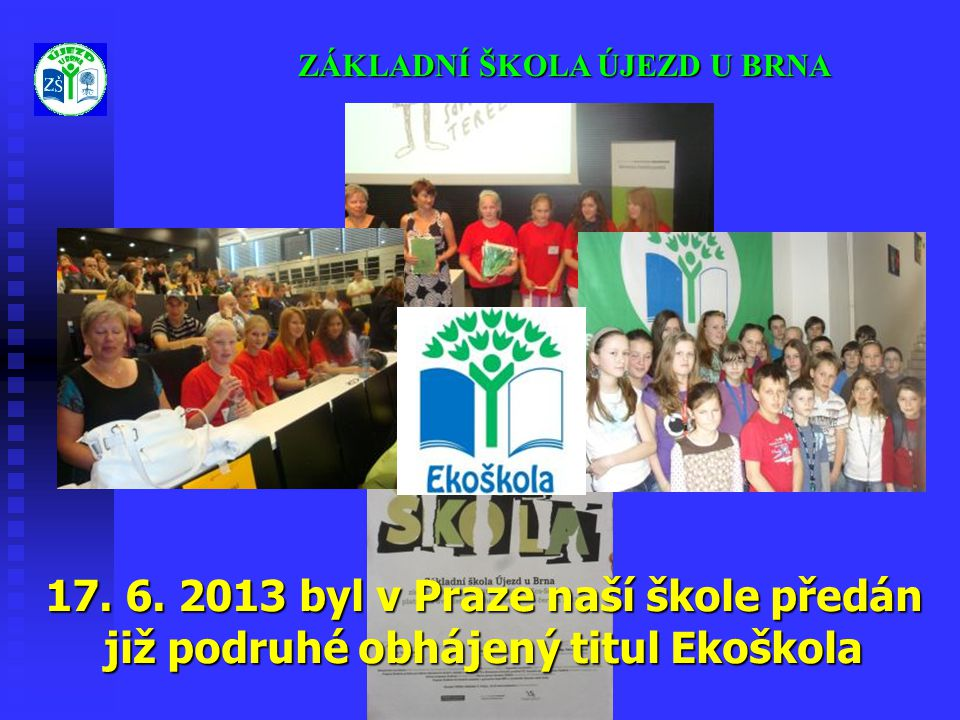 ZÁKLADNÍ ŠKOLA ÚJEZD U BRNA 17. 6. 2013 byl v Praze naší škole předán již podruhé obhájený titul Ekoškola