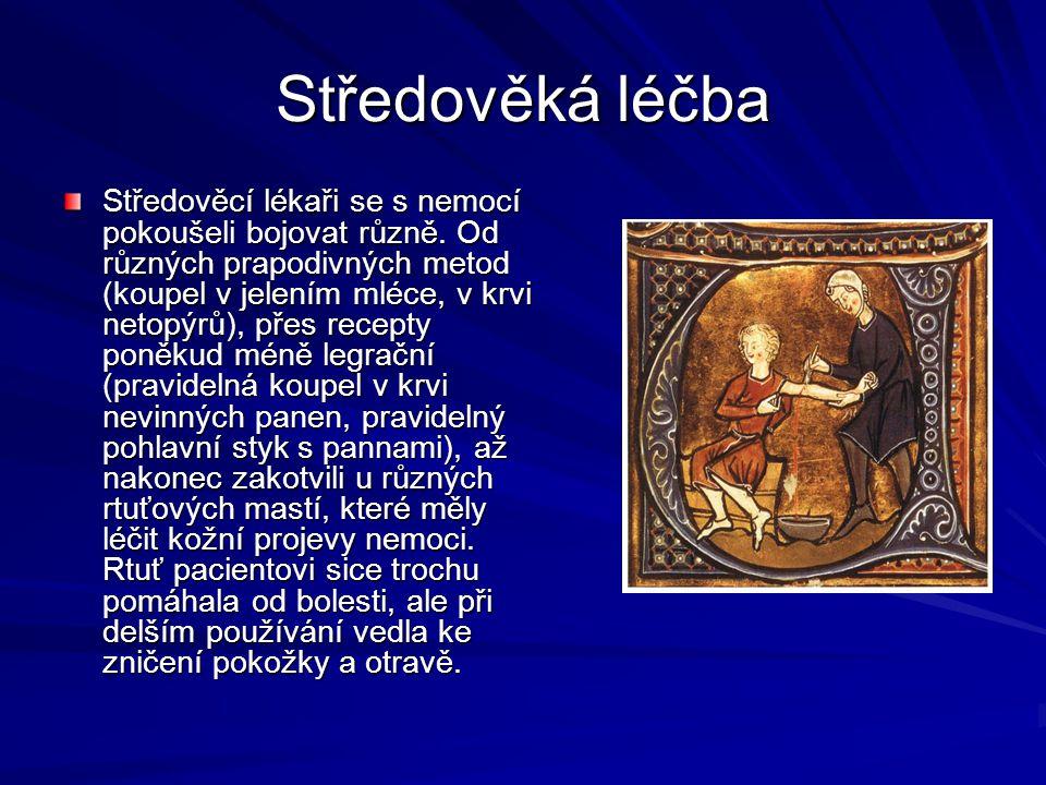 Středověká léčba Středověcí lékaři se s nemocí pokoušeli bojovat různě. Od různých prapodivných metod (koupel v jelením mléce, v krvi netopýrů), přes