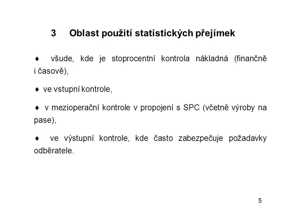 5 3 Oblast použití statistických přejímek  všude, kde je stoprocentní kontrola nákladná (finančně i časově),  ve vstupní kontrole,  v mezioperační