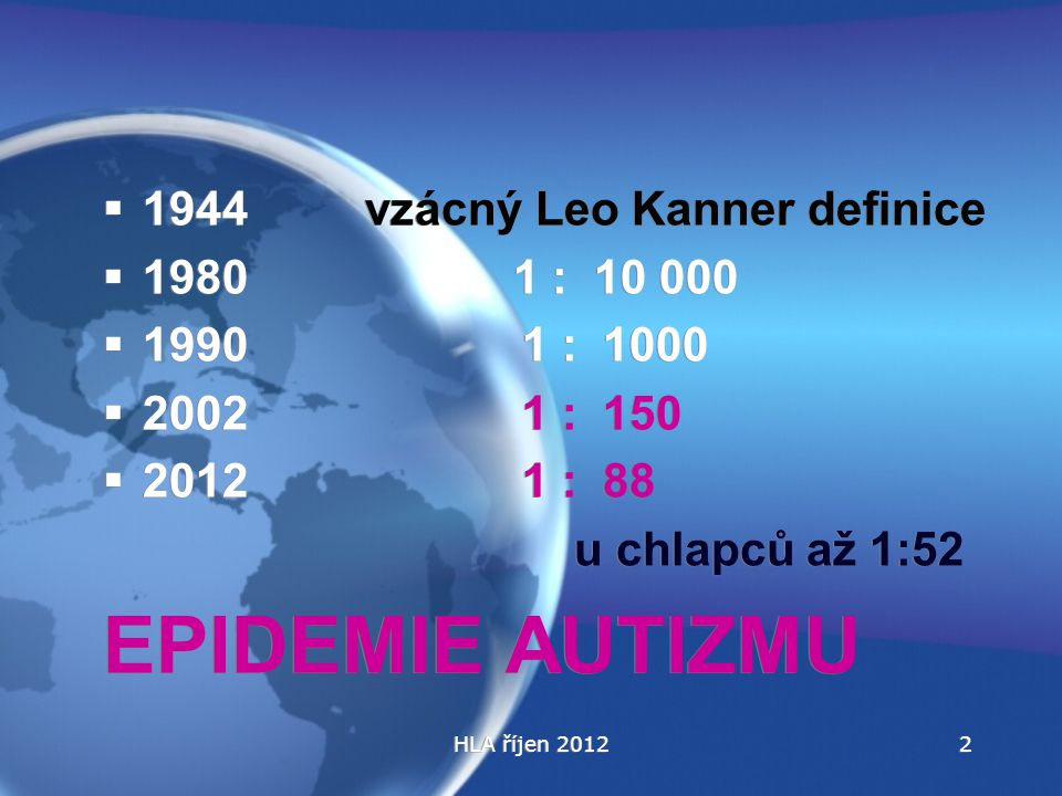 HLA říjen 2012  1944 vzácný Leo Kanner definice  1980 1 : 10 000  1990 1 : 1000  2002 1 : 150  2012 1 : 88 u chlapců až 1:52 EPIDEMIE AUTIZMU  1