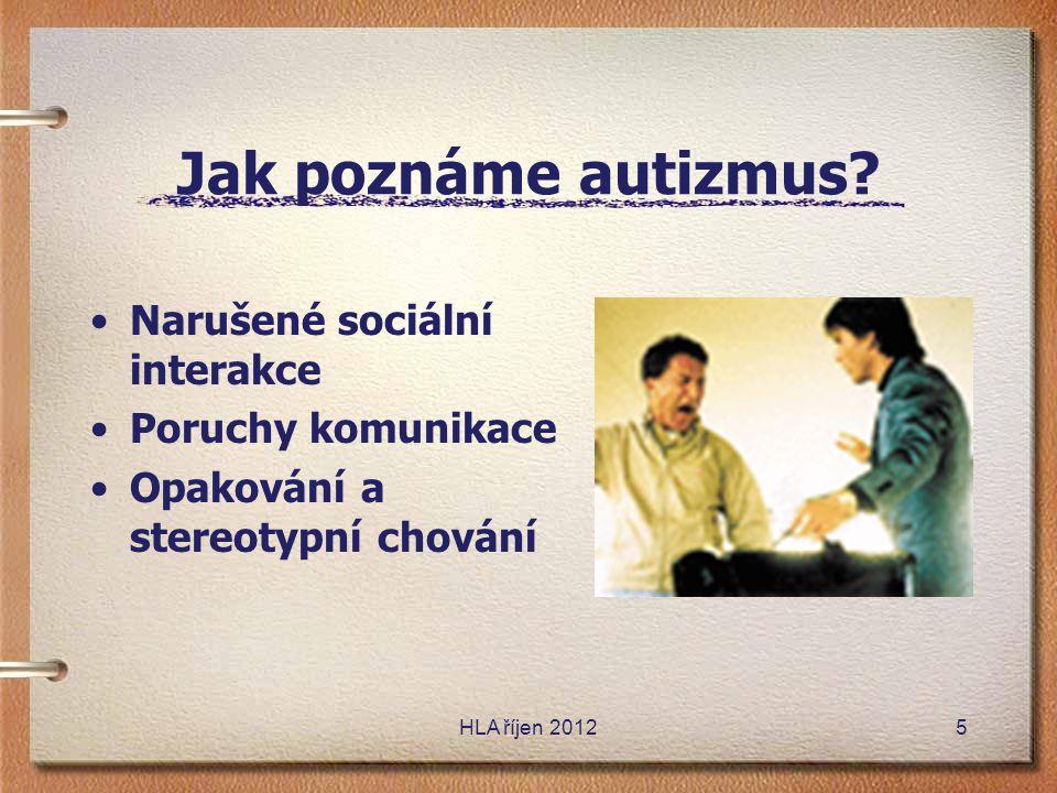 Jak poznáme autizmus? •Narušené sociální interakce •Poruchy komunikace •Opakování a stereotypní chování HLA říjen 20125